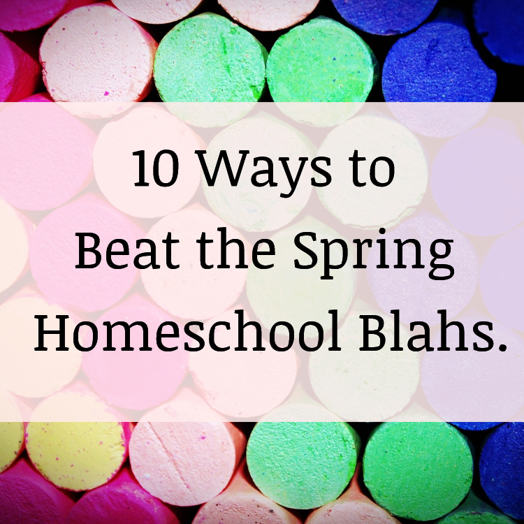 10 Ways to Beat Spring Homeschool Blahs
