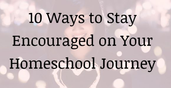 10 Ways to Stay Encouraged While You Homeschool