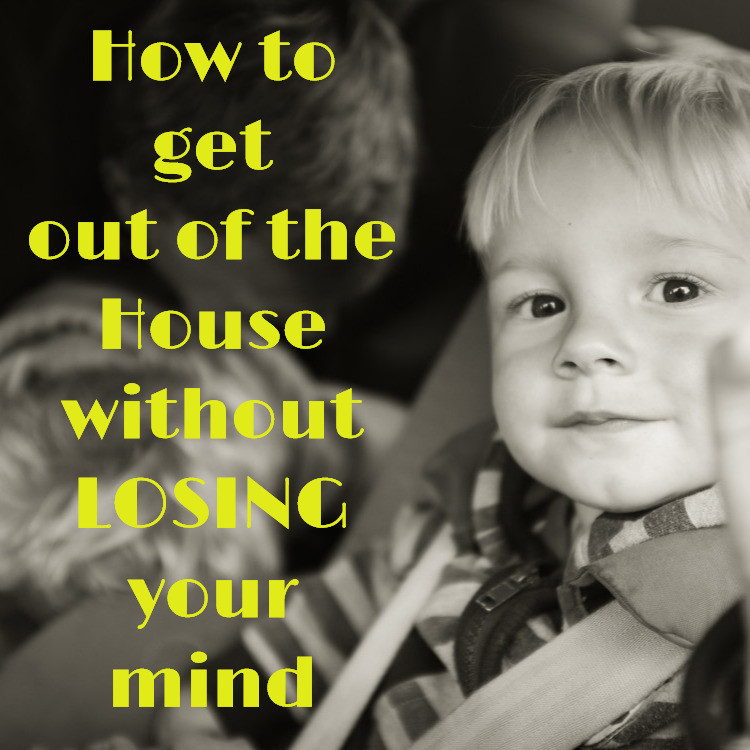 Get Out of the House without Losing Your Mind